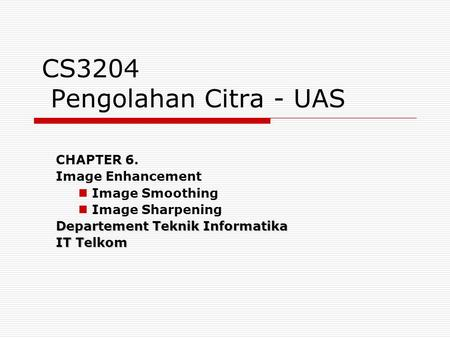 CS3204 Pengolahan Citra - UAS CHAPTER 6. Image Enhancement Image Smoothing Image Sharpening Departement Teknik Informatika IT Telkom.