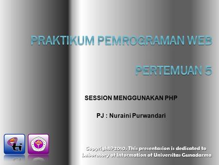 SESSION MENGGUNAKAN PHP PJ : Nuraini Purwandari This presentasion is dedicated to Laboratory of Information of Universitas Gunadarma Laboratory.