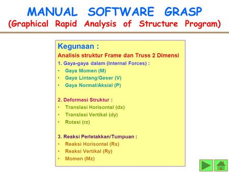 MANUAL SOFTWARE GRASP (Graphical Rapid Analysis of Structure Program) Kegunaan : Analisis struktur Frame dan Truss 2 Dimensi 1. Gaya-gaya dalam (Internal.