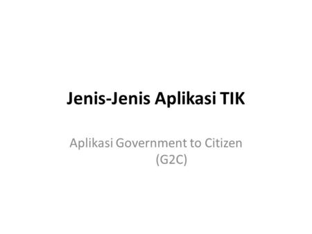 Jenis-Jenis Aplikasi TIK Aplikasi Government to Citizen (G2C)