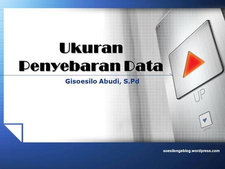 Soesilongeblog.wordpress.com Gisoesilo Abudi, S.Pd Ukuran Penyebaran Data.