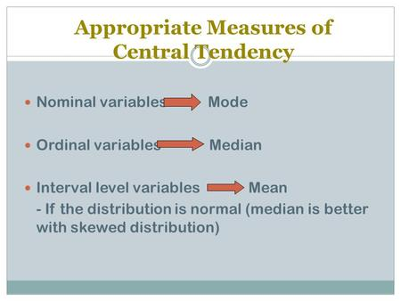 Appropriate Measures of Central Tendency Nominal variables Mode Ordinal variables Median Interval level variables Mean - If the distribution is normal.