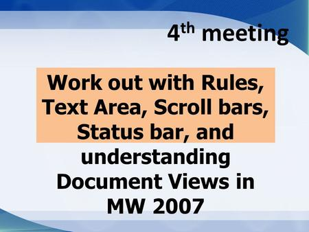4 th meeting Work out with Rules, Text Area, Scroll bars, Status bar, and understanding Document Views in MW 2007.