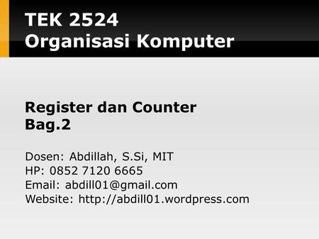 TEK 2524 Organisasi Komputer Register dan Counter Bag.2 Dosen: Abdillah, S.Si, MIT HP: 0852 7120 6665   Website: