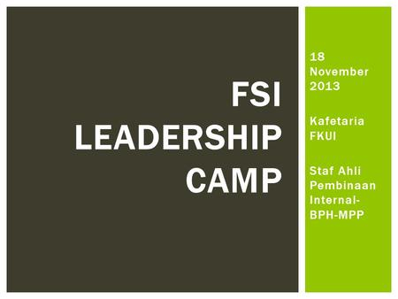 18 November 2013 Kafetaria FKUI Staf Ahli Pembinaan Internal- BPH-MPP FSI LEADERSHIP CAMP.