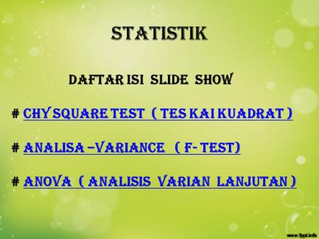 daftar isi slide show # CHY SQUARE TEST ( TES KAI KUADRAT )CHY SQUARE TEST ( TES KAI KUADRAT ) # ANALISA –VARIANCE ( F- TEST)ANALISA –VARIANCE ( F- TEST)
