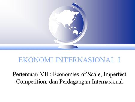 EKONOMI INTERNASIONAL I Pertemuan VII : Economies of Scale, Imperfect Competition, dan Perdagangan Internasional.