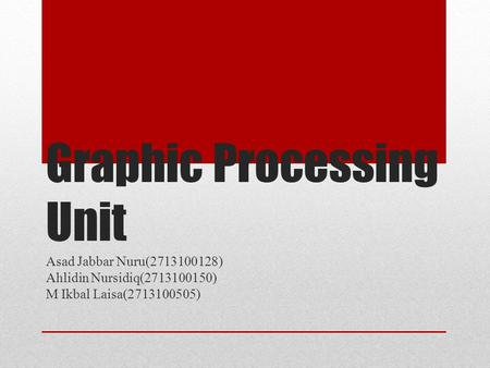 Graphic Processing Unit Asad Jabbar Nuru(2713100128) Ahlidin Nursidiq(2713100150) M Ikbal Laisa(2713100505)