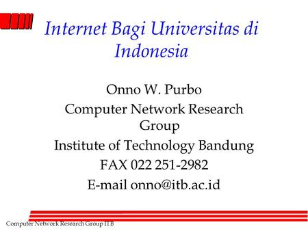 Computer Network Research Group ITB Internet Bagi Universitas di Indonesia Onno W. Purbo Computer Network Research Group Institute of Technology Bandung.