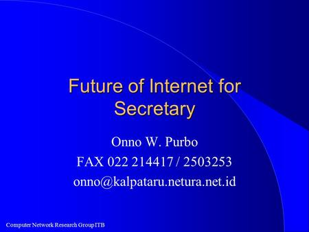 Computer Network Research Group ITB Future of Internet for Secretary Onno W. Purbo FAX 022 214417 / 2503253