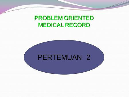 PERTEMUAN 2 PROBLEM ORIENTED MEDICAL RECORD. Jenis Sistem Catatan RekamMedis 1. REKAM MEDIS BERDASARKAN SUMBER ( SOURCE ORIENTED) Berbagai catatan proses.