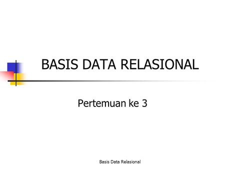 Basis Data Relasional BASIS DATA RELASIONAL Pertemuan ke 3.