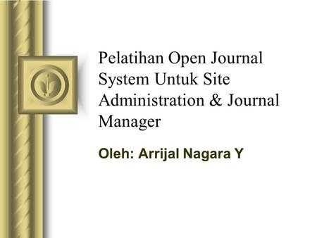 Pelatihan Open Journal System Untuk Site Administration & Journal Manager Oleh: Arrijal Nagara Y.