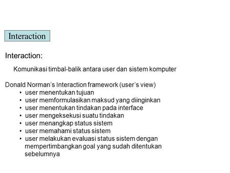 Interaction: Komunikasi timbal-balik antara user dan sistem komputer Donald Norman's Interaction framework (user's view) user menentukan tujuan user memformulasikan.