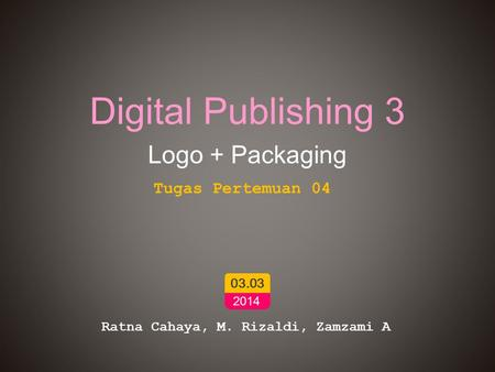 Digital Publishing 3 Logo + Packaging Ratna Cahaya, M. Rizaldi, Zamzami A 03.03 2014 Tugas Pertemuan 04.