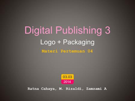 Digital Publishing 3 Logo + Packaging Ratna Cahaya, M. Rizaldi, Zamzami A 03.03 2014 Materi Pertemuan 04.