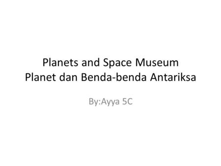 Planets and Space Museum Planet dan Benda-benda Antariksa By:Ayya 5C.