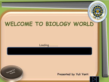 WELCOME TO BIOLOGY WORLD Loading…………… Presented by Yuli Yanti.