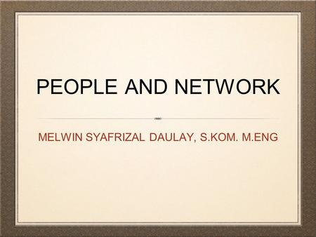PEOPLE AND NETWORK MELWIN SYAFRIZAL DAULAY, S.KOM. M.ENG.
