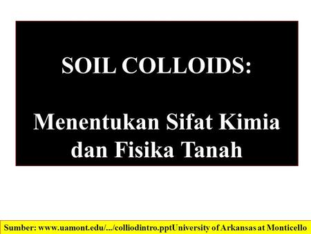 SOIL COLLOIDS: Menentukan Sifat Kimia dan Fisika Tanah Sumber: www.uamont.edu/.../colliodintro.ppt‎University of Arkansas at Monticello.