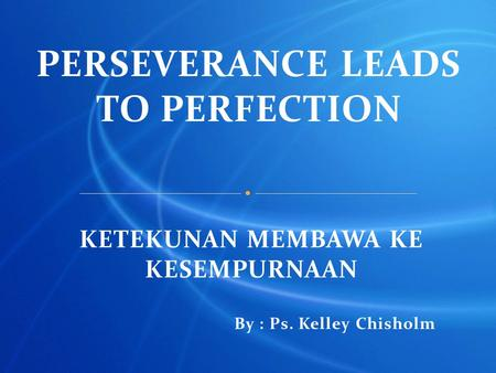 PERSEVERANCE LEADS TO PERFECTION KETEKUNAN MEMBAWA KE KESEMPURNAAN By : Ps. Kelley Chisholm.