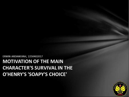 ERWIN ARDIANSYAH, 2250402017 MOTIVATION OF THE MAIN CHARACTER'S SURVIVAL IN THE O'HENRY'S 'SOAPY'S CHOICE'