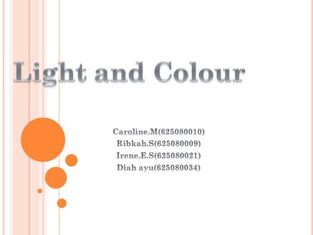 Light and Colour Caroline.M( ) Ribkah.S( )