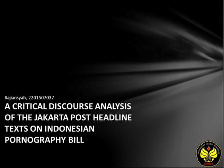 Rajiansyah, 2201507037 A CRITICAL DISCOURSE ANALYSIS OF THE JAKARTA POST HEADLINE TEXTS ON INDONESIAN PORNOGRAPHY BILL.