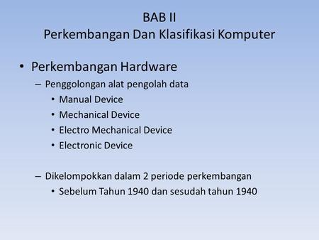 BAB II Perkembangan Dan Klasifikasi Komputer Perkembangan Hardware – Penggolongan alat pengolah data Manual Device Mechanical Device Electro Mechanical.