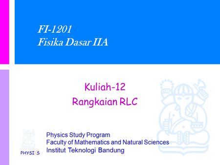 Physics Study Program Faculty of Mathematics and Natural Sciences Institut Teknologi Bandung FI-1201 Fisika Dasar IIA Kuliah-12 Rangkaian RLC PHYSI S.