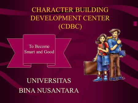 CHARACTER BUILDING DEVELOPMENT CENTER (CDBC) To Become Smart and Good UNIVERSITAS BINA NUSANTARA.