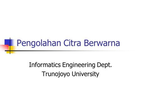 Pengolahan Citra Berwarna Informatics Engineering Dept. Trunojoyo University.
