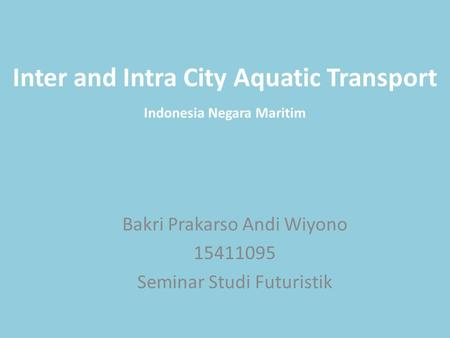 Inter and Intra City Aquatic Transport Bakri Prakarso Andi Wiyono 15411095 Seminar Studi Futuristik Indonesia Negara Maritim.
