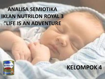 "ANALISA SEMIOTIKA IKLAN NUTRILON ROYAL 3 ""LIFE IS AN ADVENTURE KELOMPOK 4."