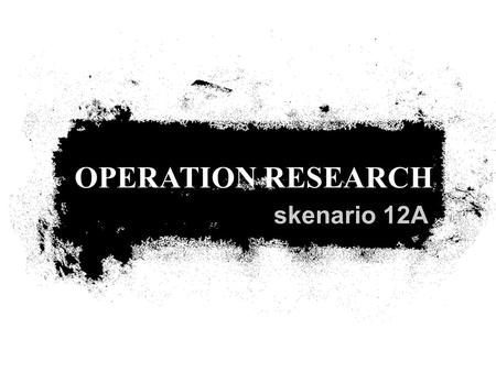 OPERATION RESEARCH skenario 12A.