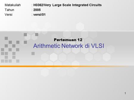1 Pertemuan 12 Arithmetic Network di VLSI Matakuliah: H0362/Very Large Scale Integrated Circuits Tahun: 2005 Versi: versi/01.