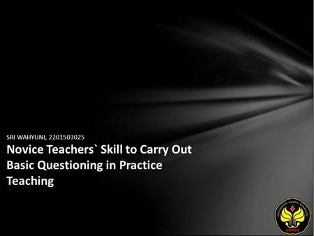 SRI WAHYUNI, 2201503025 Novice Teachers` Skill to Carry Out Basic Questioning in Practice Teaching.