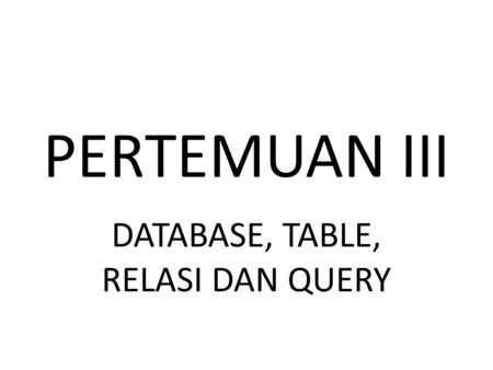 PERTEMUAN III DATABASE, TABLE, RELASI DAN QUERY. MEMBUAT DATABASE DENGAN MS. ACCESS 2007/2010.