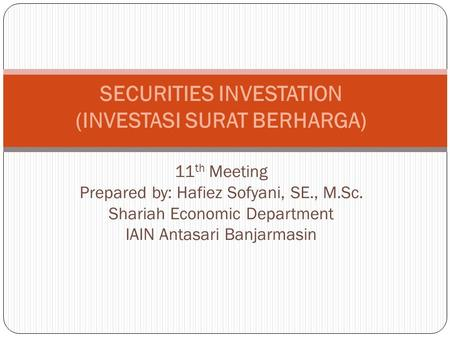 SECURITIES INVESTATION (INVESTASI SURAT BERHARGA) 11 th Meeting Prepared by: Hafiez Sofyani, SE., M.Sc. Shariah Economic Department IAIN Antasari Banjarmasin.
