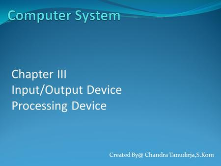 Created Chandra Tanudirja,S.Kom Chapter III Input/Output Device Processing Device.