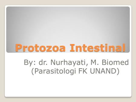 Protozoa Intestinal By: dr. Nurhayati, M. Biomed (Parasitologi FK UNAND)