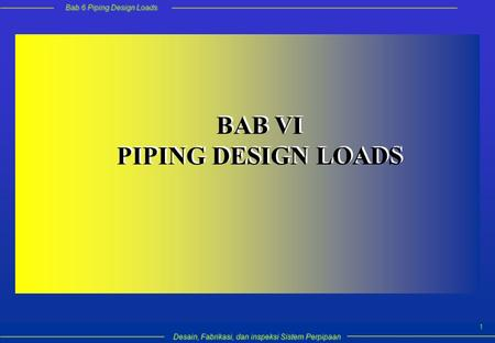 Bab 6 Piping Design Loads Desain, Fabrikasi, dan inspeksi Sistem Perpipaan 1 BAB VI PIPING DESIGN LOADS BAB VI PIPING DESIGN LOADS.