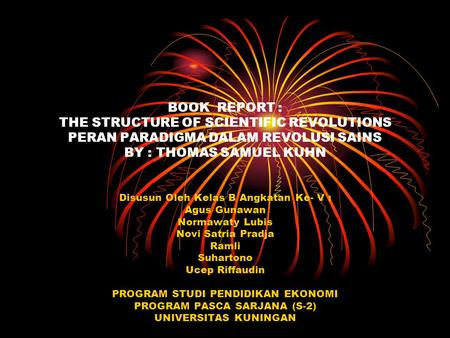BOOK REPORT : THE STRUCTURE OF SCIENTIFIC REVOLUTIONS PERAN PARADIGMA DALAM REVOLUSI SAINS BY : THOMAS SAMUEL KUHN Disusun Oleh Kelas B Angkatan Ke- V.