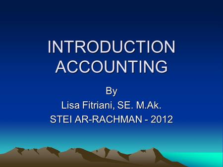 INTRODUCTION ACCOUNTING By Lisa Fitriani, SE. M.Ak. STEI AR-RACHMAN - 2012.