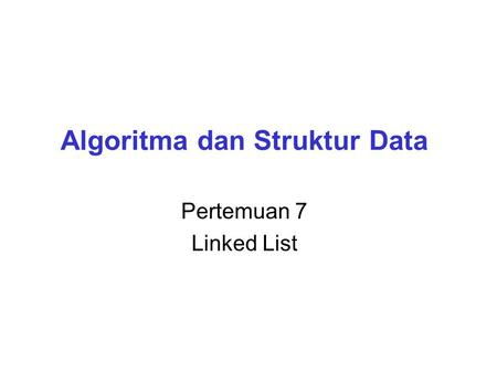 Algoritma dan Struktur Data Pertemuan 7 Linked List.