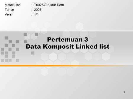 1 Pertemuan 3 Data Komposit Linked list Matakuliah: T0026/Struktur Data Tahun: 2005 Versi: 1/1.