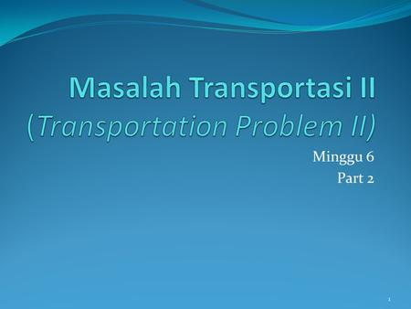 1 Minggu 6 Part 2. Outline Stepping stone solution method Alternative solution Degeneracy Un-balanced transportation problem Transportation problem with.