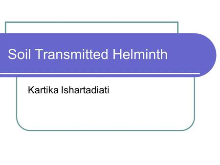 Soil Transmitted Helminth Kartika Ishartadiati. Soil Transmitted Helminth Adalah sekelompok nematoda usus yang dalam siklus hidupnya melalui siklus perkembangan.