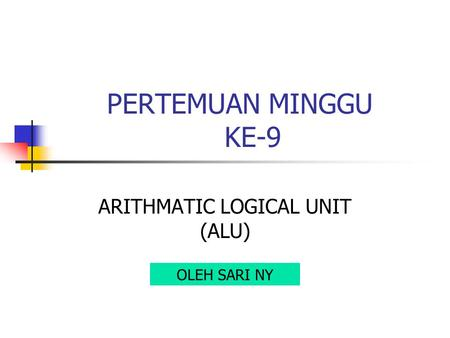 PERTEMUAN MINGGU KE-9 ARITHMATIC LOGICAL UNIT (ALU) OLEH SARI NY.