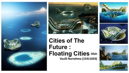 Cities of The Future : Floating Cities Oleh Vaulli Nurrahma (15411033)